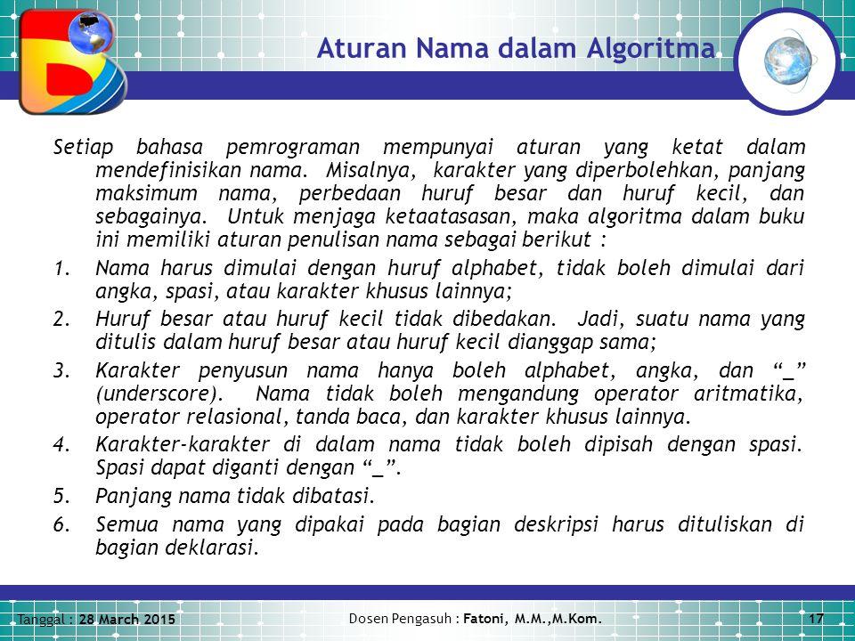 Tanggal : 28 March 2015 Dosen Pengasuh : Fatoni, M.M.,M.Kom.17 Aturan Nama dalam Algoritma Setiap bahasa pemrograman mempunyai aturan yang ketat dalam mendefinisikan nama.