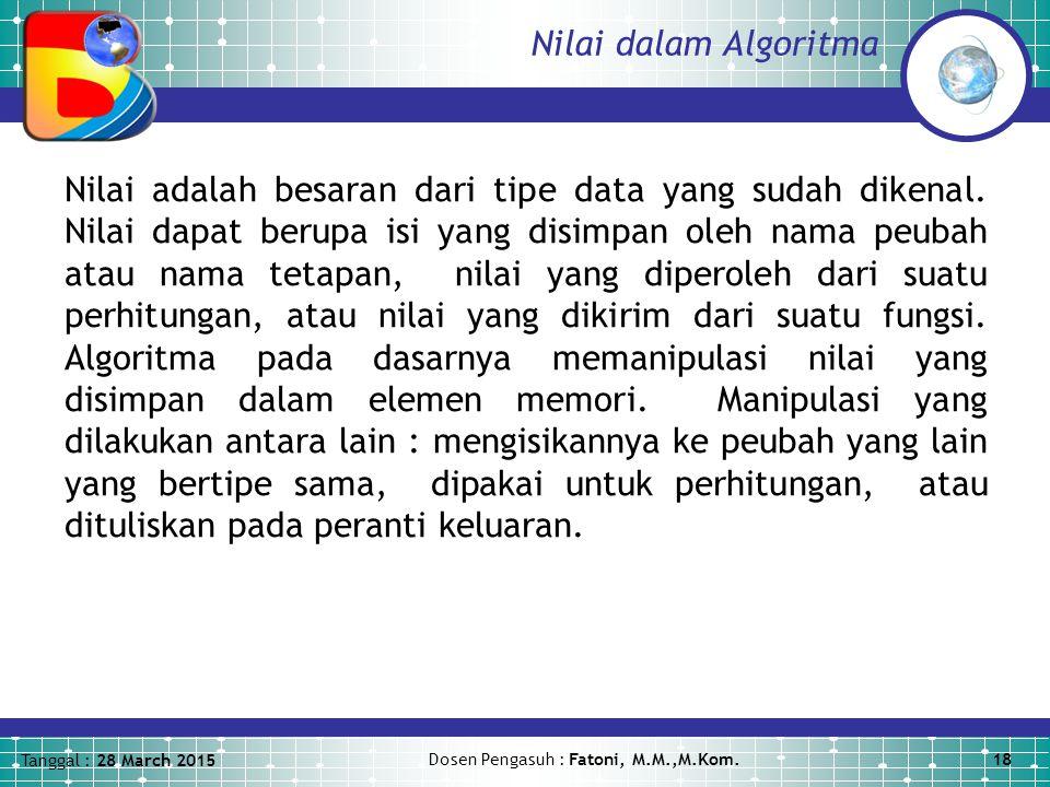 Tanggal : 28 March 2015 Dosen Pengasuh : Fatoni, M.M.,M.Kom.18 Nilai dalam Algoritma Nilai adalah besaran dari tipe data yang sudah dikenal.