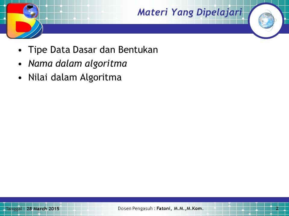 Tanggal : 28 March 2015 Dosen Pengasuh : Fatoni, M.M.,M.Kom.2 Materi Yang Dipelajari Tipe Data Dasar dan Bentukan Nama dalam algoritma Nilai dalam Algoritma