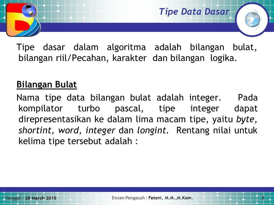 Tanggal : 28 March 2015 Dosen Pengasuh : Fatoni, M.M.,M.Kom.3 Tipe Data Dasar Tipe dasar dalam algoritma adalah bilangan bulat, bilangan riil/Pecahan, karakter dan bilangan logika.
