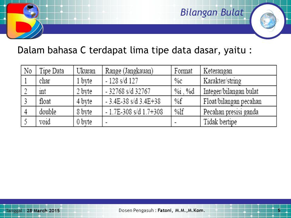 Tanggal : 28 March 2015 Dosen Pengasuh : Fatoni, M.M.,M.Kom.5 Bilangan Bulat Dalam bahasa C terdapat lima tipe data dasar, yaitu :