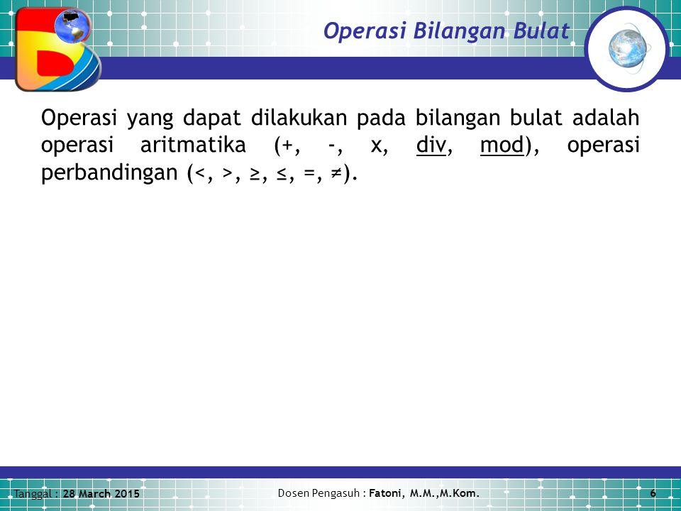 Tanggal : 28 March 2015 Dosen Pengasuh : Fatoni, M.M.,M.Kom.6 Operasi Bilangan Bulat Operasi yang dapat dilakukan pada bilangan bulat adalah operasi aritmatika (+, -, x, div, mod), operasi perbandingan (, ≥, ≤, =, ≠).