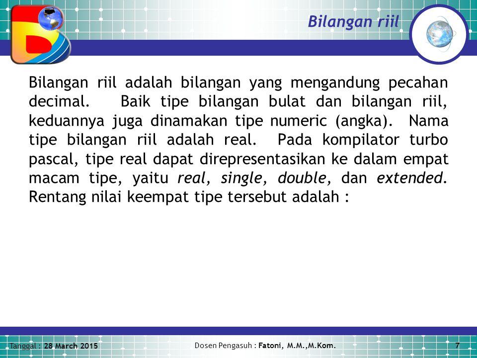 Tanggal : 28 March 2015 Dosen Pengasuh : Fatoni, M.M.,M.Kom.7 Bilangan riil Bilangan riil adalah bilangan yang mengandung pecahan decimal.