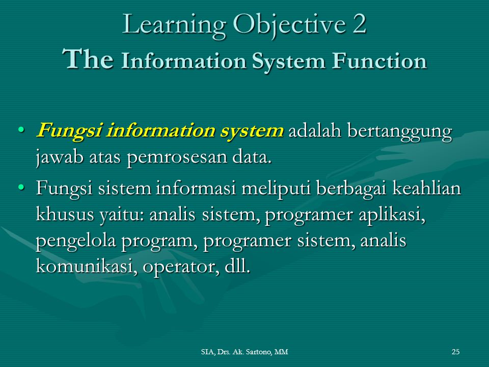 SIA, Drs. Ak. Sartono, MM25 Learning Objective 2 The Information System Function Fungsi information system adalah bertanggung jawab atas pemrosesan da