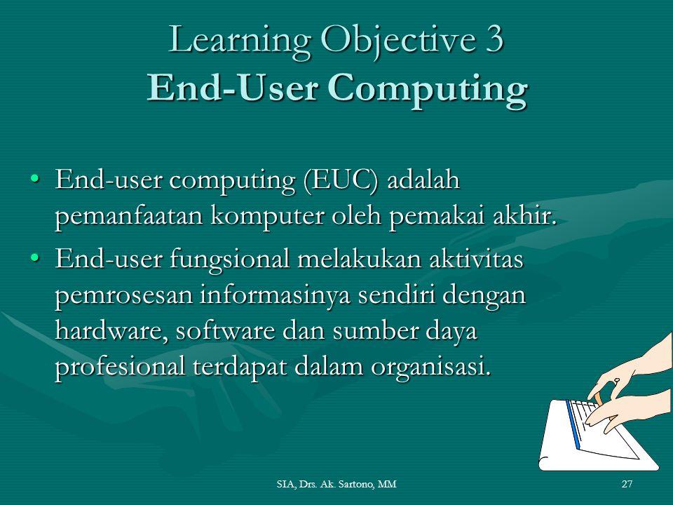 SIA, Drs. Ak. Sartono, MM27 Learning Objective 3 End-User Computing End-user computing (EUC) adalah pemanfaatan komputer oleh pemakai akhir.End-user c