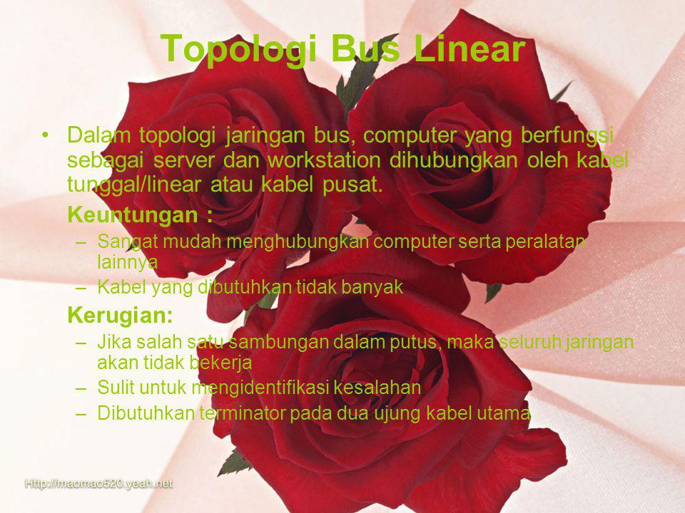 Topologi Bus Linear Dalam topologi jaringan bus, computer yang berfungsi sebagai server dan workstation dihubungkan oleh kabel tunggal/linear atau kabel pusat.