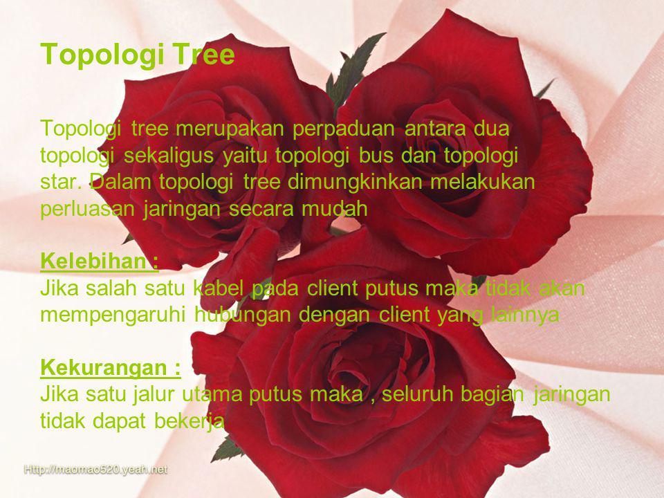 Topologi Tree Topologi tree merupakan perpaduan antara dua topologi sekaligus yaitu topologi bus dan topologi star. Dalam topologi tree dimungkinkan m