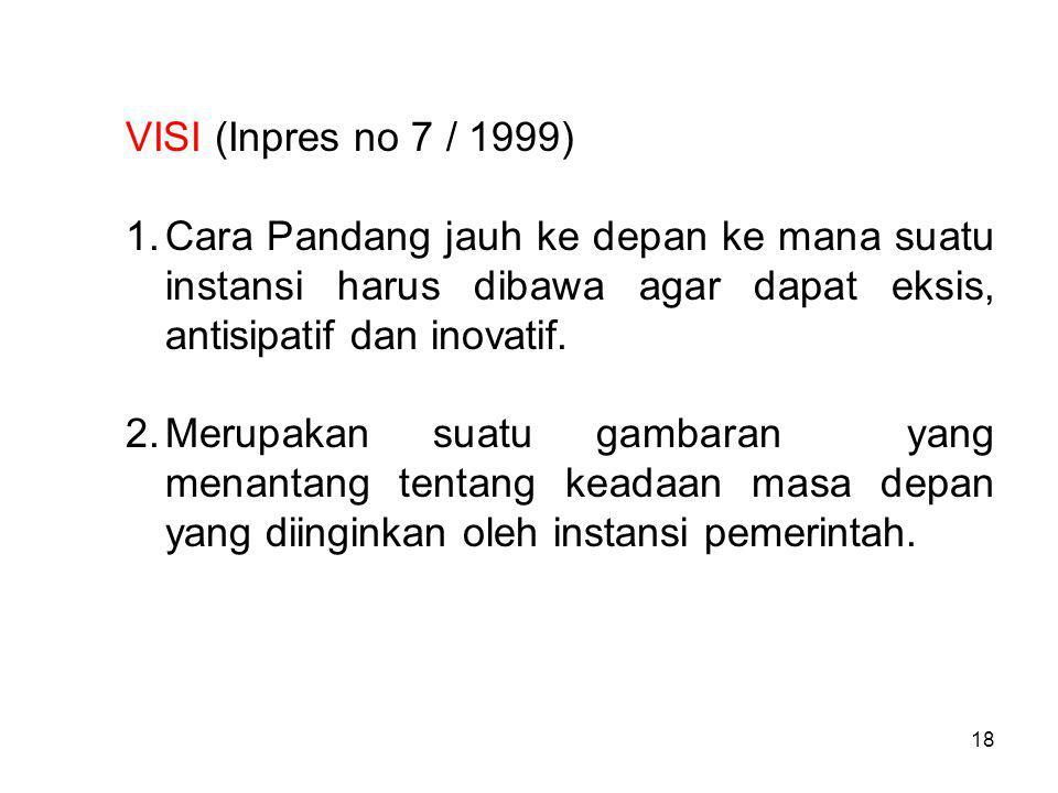 VISI (Inpres no 7 / 1999) 1.Cara Pandang jauh ke depan ke mana suatu instansi harus dibawa agar dapat eksis, antisipatif dan inovatif.