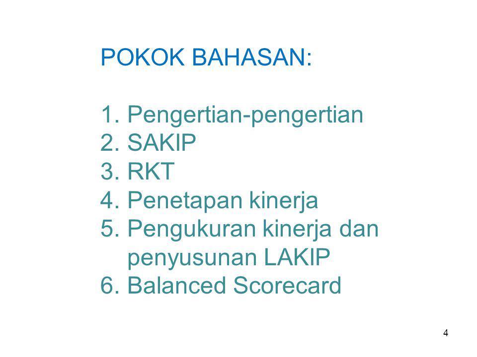 4 POKOK BAHASAN: 1.Pengertian-pengertian 2.SAKIP 3.RKT 4.Penetapan kinerja 5.Pengukuran kinerja dan penyusunan LAKIP 6.Balanced Scorecard