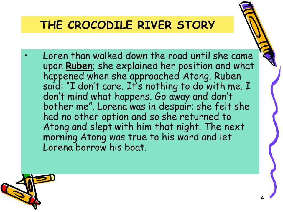 4 THE CROCODILE RIVER STORY Loren than walked down the road until she came upon Ruben; she explained her position and what happened when she approached Atong.