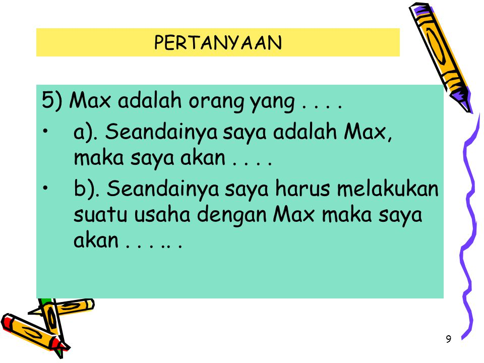 9 PERTANYAAN 5) Max adalah orang yang.... a). Seandainya saya adalah Max, maka saya akan....