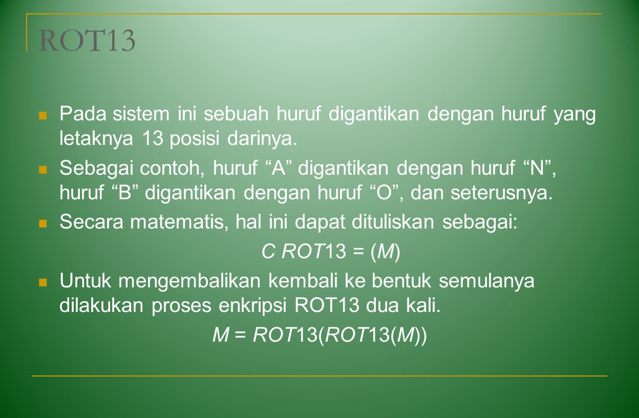 "ROT13 Pada sistem ini sebuah huruf digantikan dengan huruf yang letaknya 13 posisi darinya. Sebagai contoh, huruf ""A"" digantikan dengan huruf ""N"", hur"