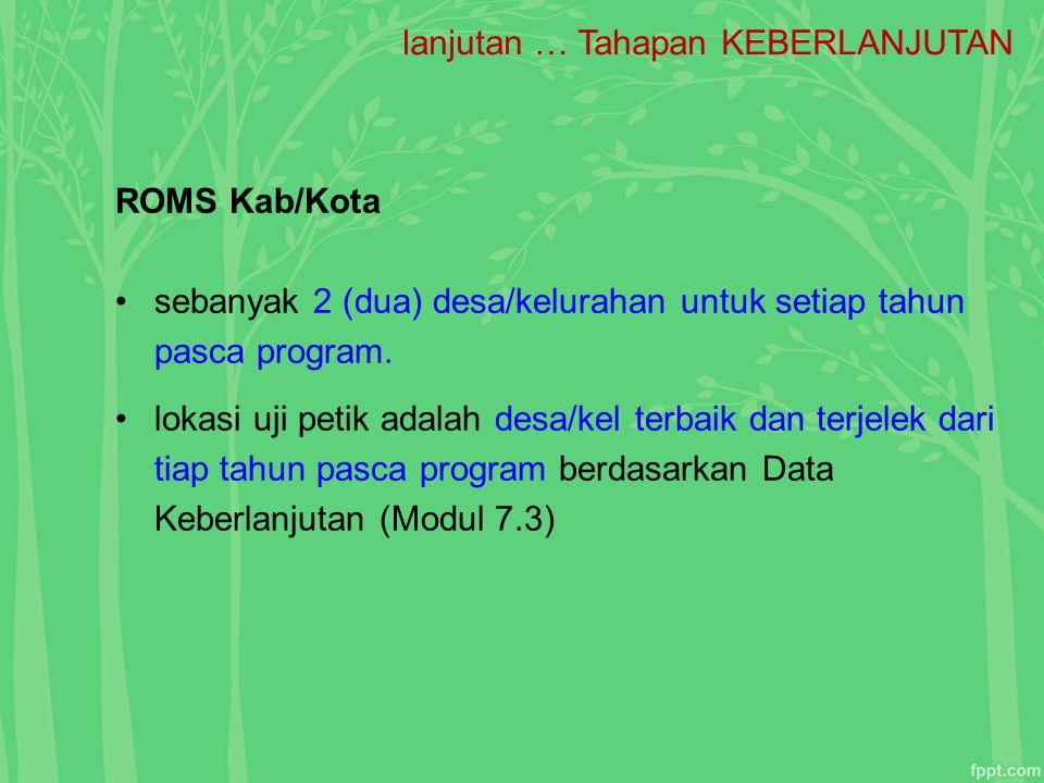 lanjutan … Tahapan KEBERLANJUTAN ROMS Kab/Kota sebanyak 2 (dua) desa/kelurahan untuk setiap tahun pasca program. lokasi uji petik adalah desa/kel terb