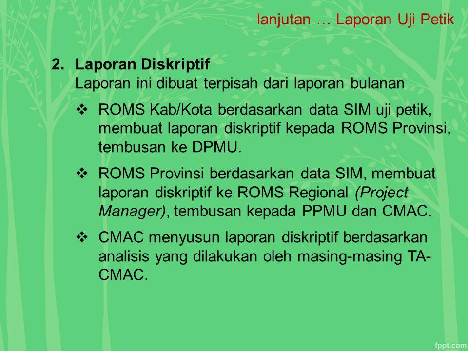 lanjutan … Laporan Uji Petik 2.Laporan Diskriptif Laporan ini dibuat terpisah dari laporan bulanan  ROMS Kab/Kota berdasarkan data SIM uji petik, mem