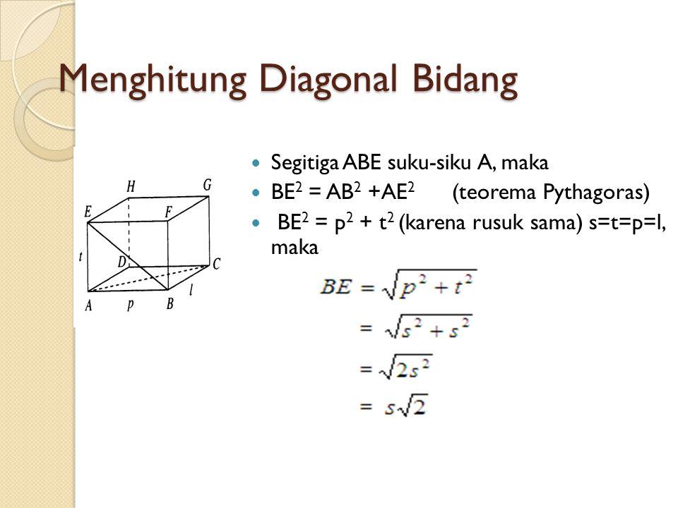 Menghitung Diagonal Bidang Segitiga ABE suku-siku A, maka BE 2 = AB 2 +AE 2 (teorema Pythagoras) BE 2 = p 2 + t 2 (karena rusuk sama) s=t=p=l, maka