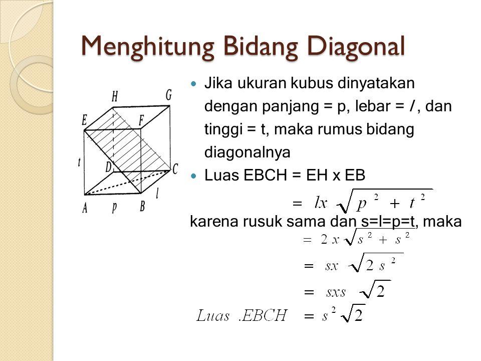 Menghitung Bidang Diagonal Jika ukuran kubus dinyatakan dengan panjang = p, lebar = l, dan tinggi = t, maka rumus bidang diagonalnya Luas EBCH = EH x