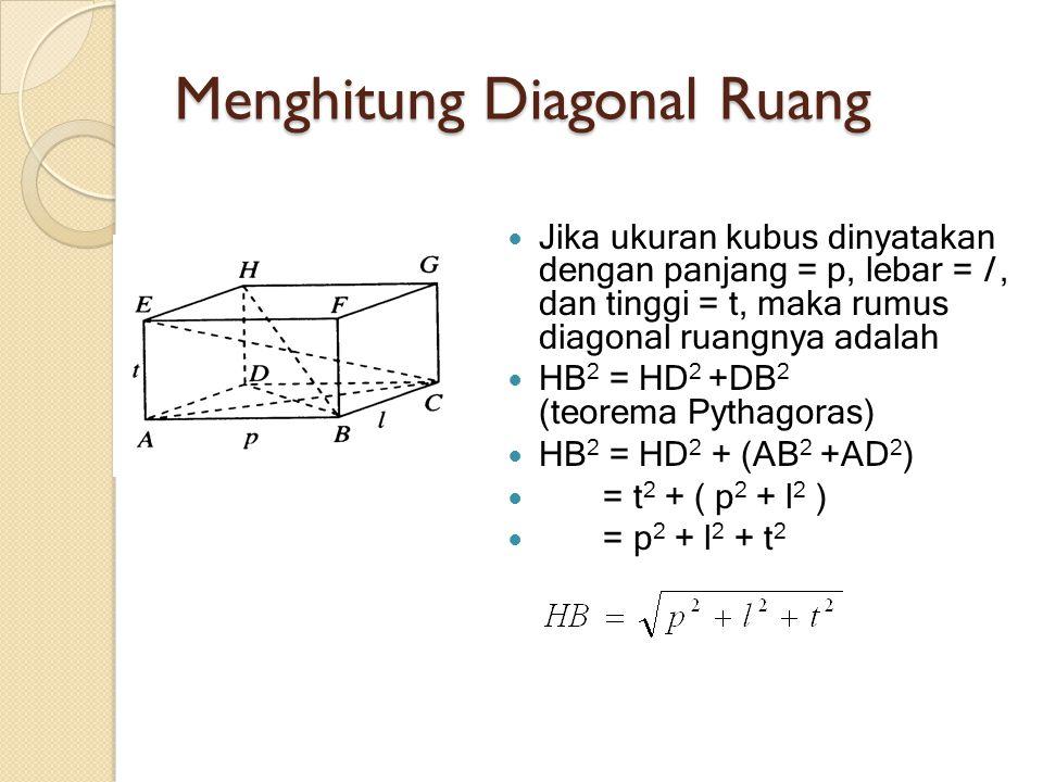 Menghitung Diagonal Ruang Jika ukuran kubus dinyatakan dengan panjang = p, lebar = l, dan tinggi = t, maka rumus diagonal ruangnya adalah HB 2 = HD 2