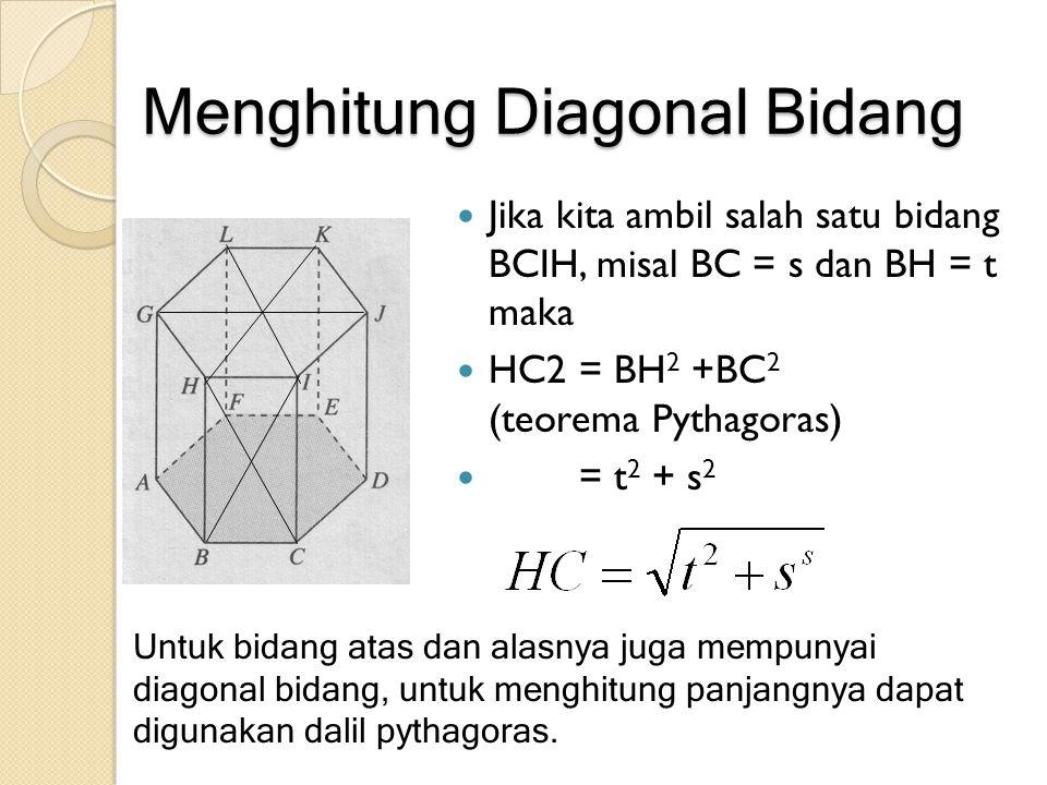 Menghitung Diagonal Bidang Jika kita ambil salah satu bidang BCIH, misal BC = s dan BH = t maka HC2 = BH 2 +BC 2 (teorema Pythagoras) = t 2 + s 2 Untu
