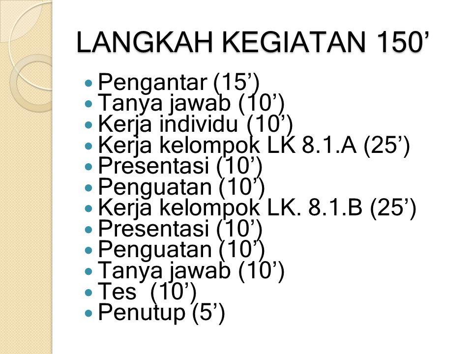 LANGKAH KEGIATAN 150' Pengantar (15') Tanya jawab (10') Kerja individu (10') Kerja kelompok LK 8.1.A (25') Presentasi (10') Penguatan (10') Kerja kelo