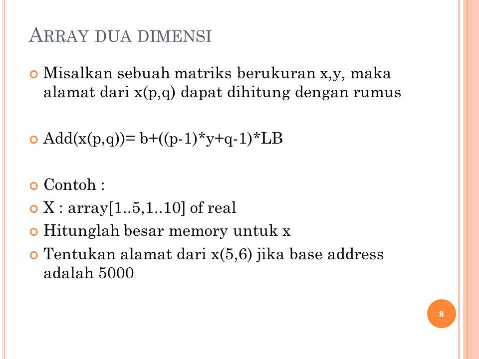 A RRAY DUA DIMENSI Misalkan sebuah matriks berukuran x,y, maka alamat dari x(p,q) dapat dihitung dengan rumus Add(x(p,q))= b+((p-1)*y+q-1)*LB Contoh : X : array[1..5,1..10] of real Hitunglah besar memory untuk x Tentukan alamat dari x(5,6) jika base address adalah 5000 8
