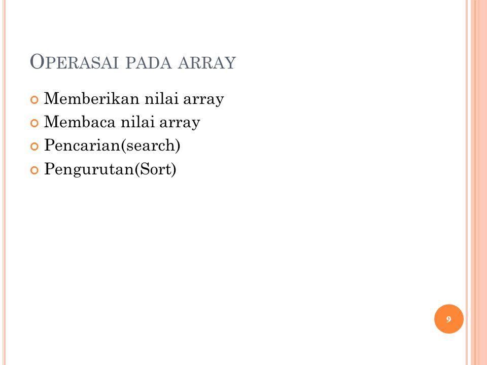 O PERASAI PADA ARRAY Memberikan nilai array Membaca nilai array Pencarian(search) Pengurutan(Sort) 9