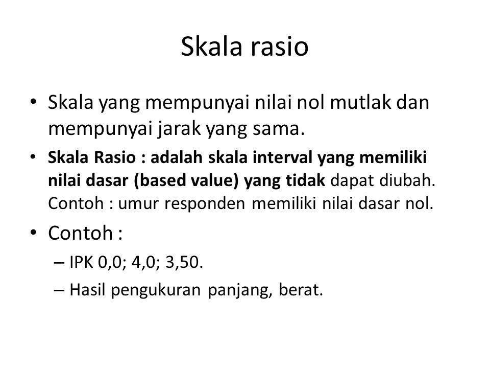 Skala rasio Skala yang mempunyai nilai nol mutlak dan mempunyai jarak yang sama. Skala Rasio : adalah skala interval yang memiliki nilai dasar (based