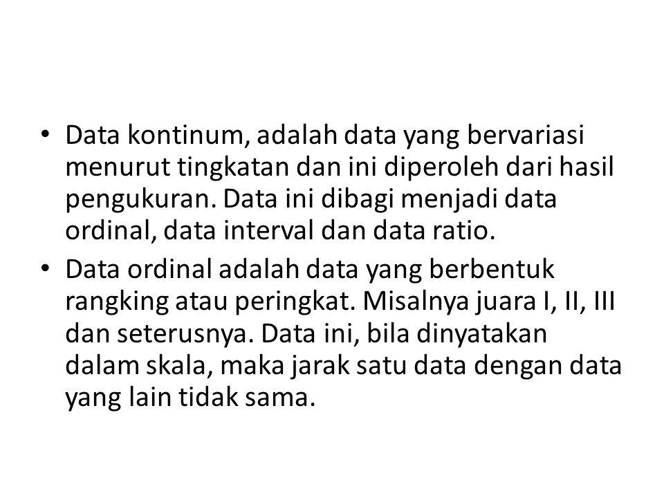 Data kontinum, adalah data yang bervariasi menurut tingkatan dan ini diperoleh dari hasil pengukuran. Data ini dibagi menjadi data ordinal, data inter