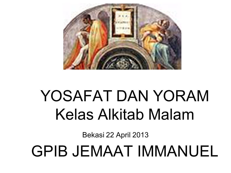 Bekasi 22 April 2013 YOSAFAT DAN YORAM Kelas Alkitab Malam GPIB JEMAAT IMMANUEL
