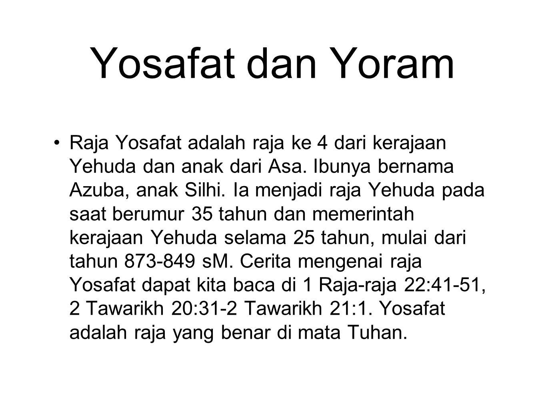Yosafat dan Yoram Raja Yosafat adalah raja ke 4 dari kerajaan Yehuda dan anak dari Asa. Ibunya bernama Azuba, anak Silhi. Ia menjadi raja Yehuda pada