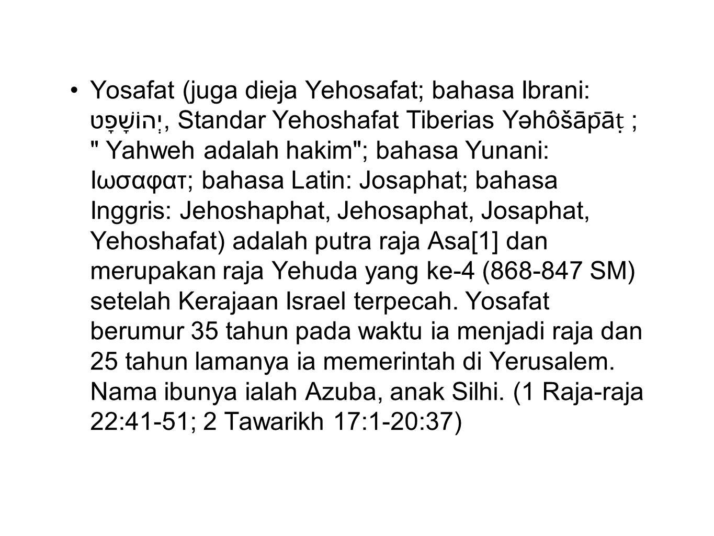 Yosafat (juga dieja Yehosafat; bahasa Ibrani: יְהוֹשָׁפָט, Standar Yehoshafat Tiberias Yəhôšāp ̄ ā ṭ ;