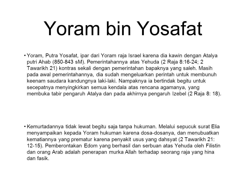 Yoram bin Yosafat Yoram, Putra Yosafat, ipar dari Yoram raja Israel karena dia kawin dengan Atalya putri Ahab (850-843 sM). Pemerintahannya atas Yehud
