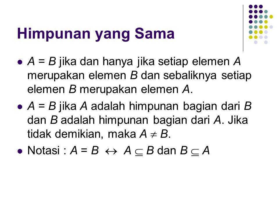 Himpunan yang Sama A = B jika dan hanya jika setiap elemen A merupakan elemen B dan sebaliknya setiap elemen B merupakan elemen A.