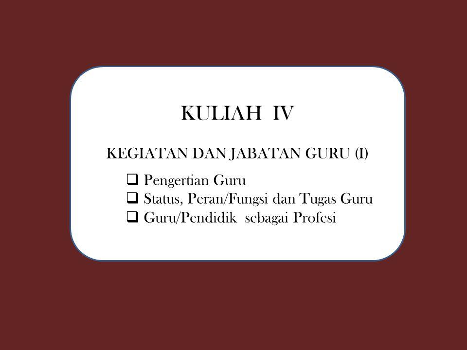 KULIAH IV KEGIATAN DAN JABATAN GURU (I)  Pengertian Guru  Status, Peran/Fungsi dan Tugas Guru  Guru/Pendidik sebagai Profesi