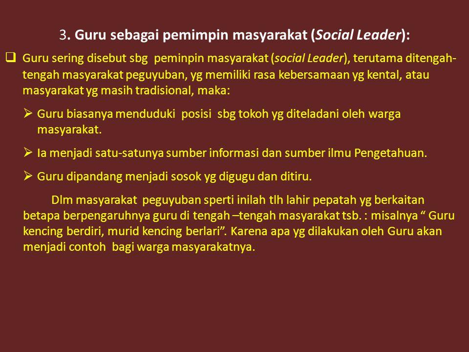 3. Guru sebagai pemimpin masyarakat (Social Leader):  Guru sering disebut sbg peminpin masyarakat (social Leader), terutama ditengah- tengah masyarak