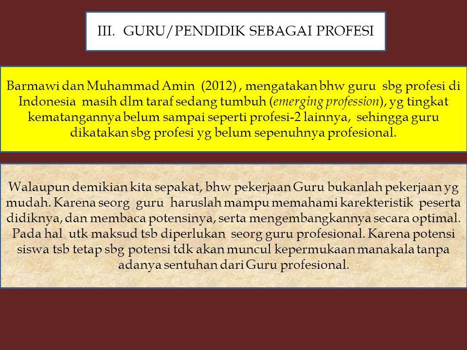 Barmawi dan Muhammad Amin (2012), mengatakan bhw guru sbg profesi di Indonesia masih dlm taraf sedang tumbuh ( emerging profession ), yg tingkat kematangannya belum sampai seperti profesi-2 lainnya, sehingga guru dikatakan sbg profesi yg belum sepenuhnya profesional.