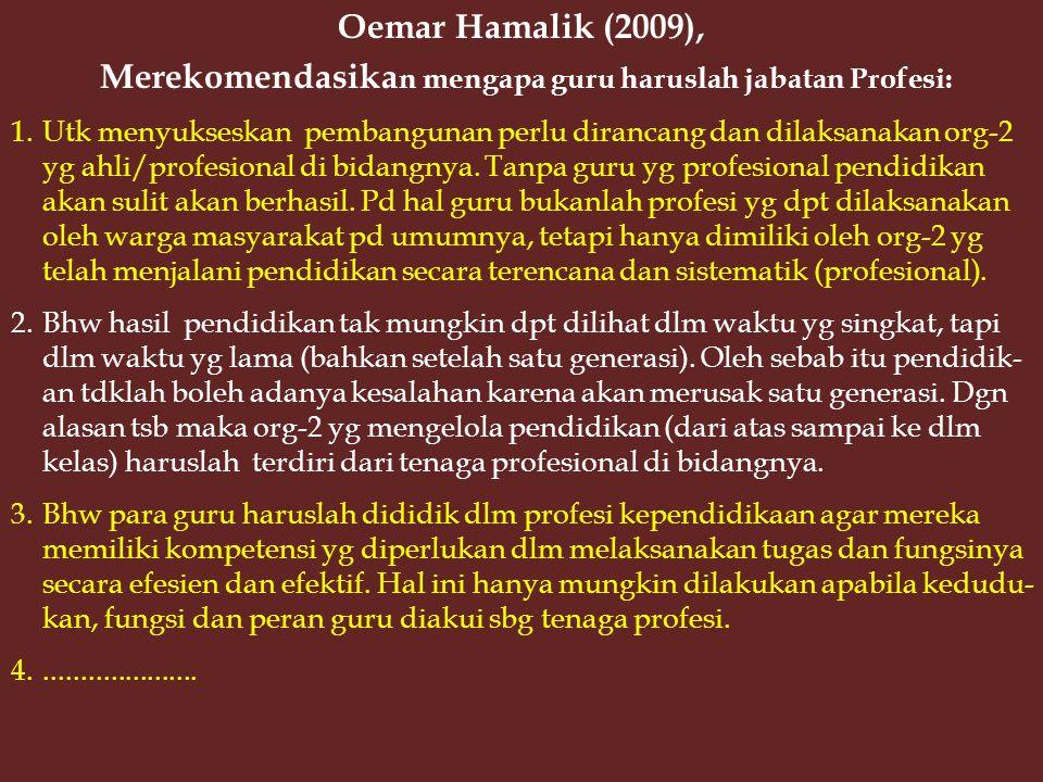 Oemar Hamalik (2009), Merekomendasika n mengapa guru haruslah jabatan Profesi: 1.Utk menyukseskan pembangunan perlu dirancang dan dilaksanakan org-2 yg ahli/profesional di bidangnya.