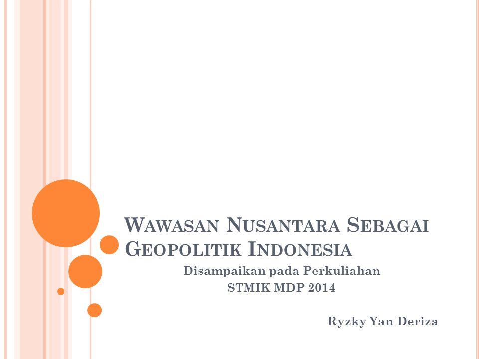 W AWASAN N USANTARA S EBAGAI G EOPOLITIK I NDONESIA Disampaikan pada Perkuliahan STMIK MDP 2014 Ryzky Yan Deriza