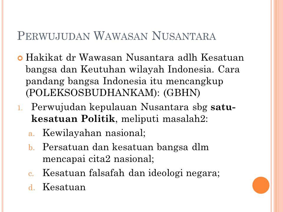 P ERWUJUDAN W AWASAN N USANTARA Hakikat dr Wawasan Nusantara adlh Kesatuan bangsa dan Keutuhan wilayah Indonesia.