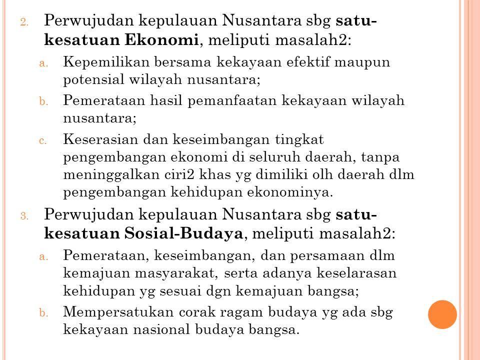 2.Perwujudan kepulauan Nusantara sbg satu- kesatuan Ekonomi, meliputi masalah2: a.