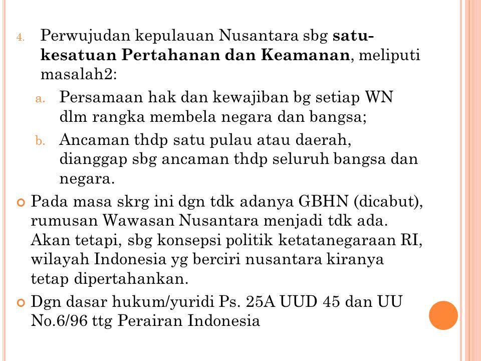 4.Perwujudan kepulauan Nusantara sbg satu- kesatuan Pertahanan dan Keamanan, meliputi masalah2: a.