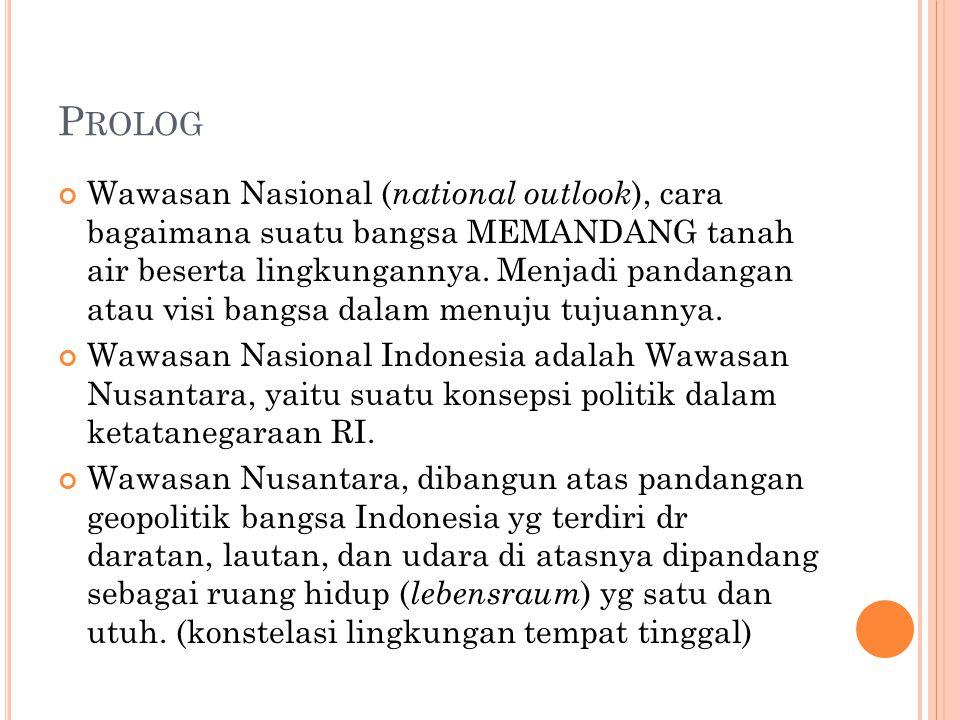 P ROLOG Wawasan Nasional ( national outlook ), cara bagaimana suatu bangsa MEMANDANG tanah air beserta lingkungannya.
