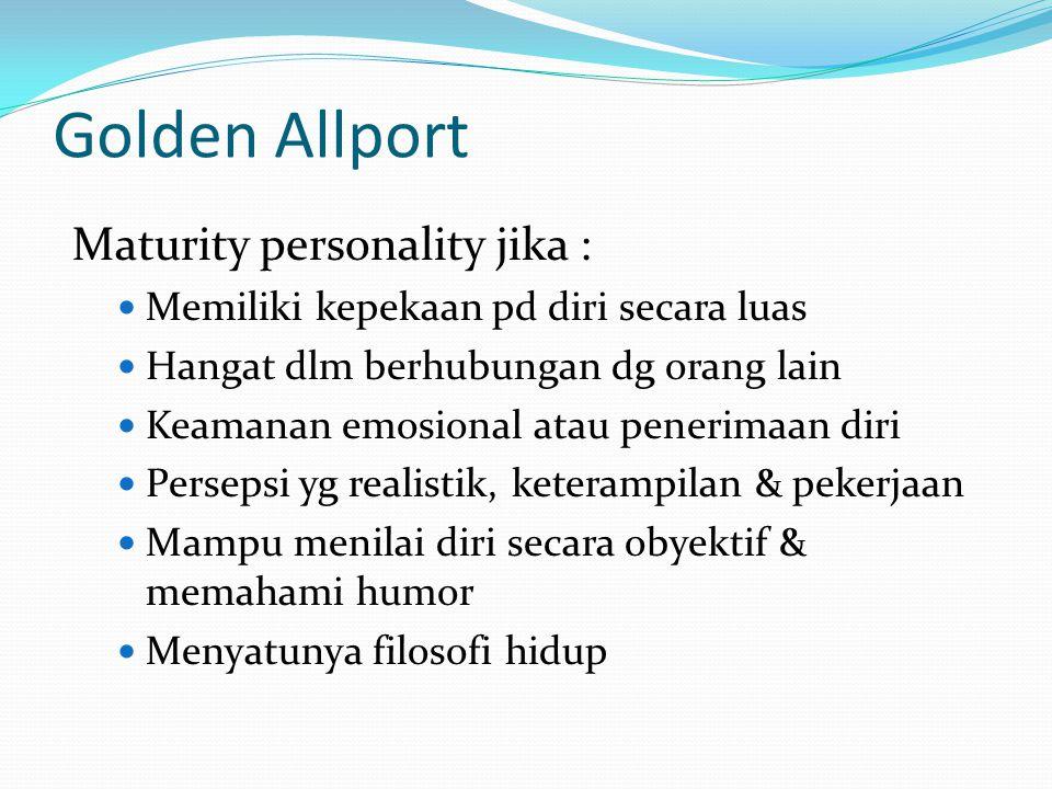 Golden Allport Maturity personality jika : Memiliki kepekaan pd diri secara luas Hangat dlm berhubungan dg orang lain Keamanan emosional atau penerima