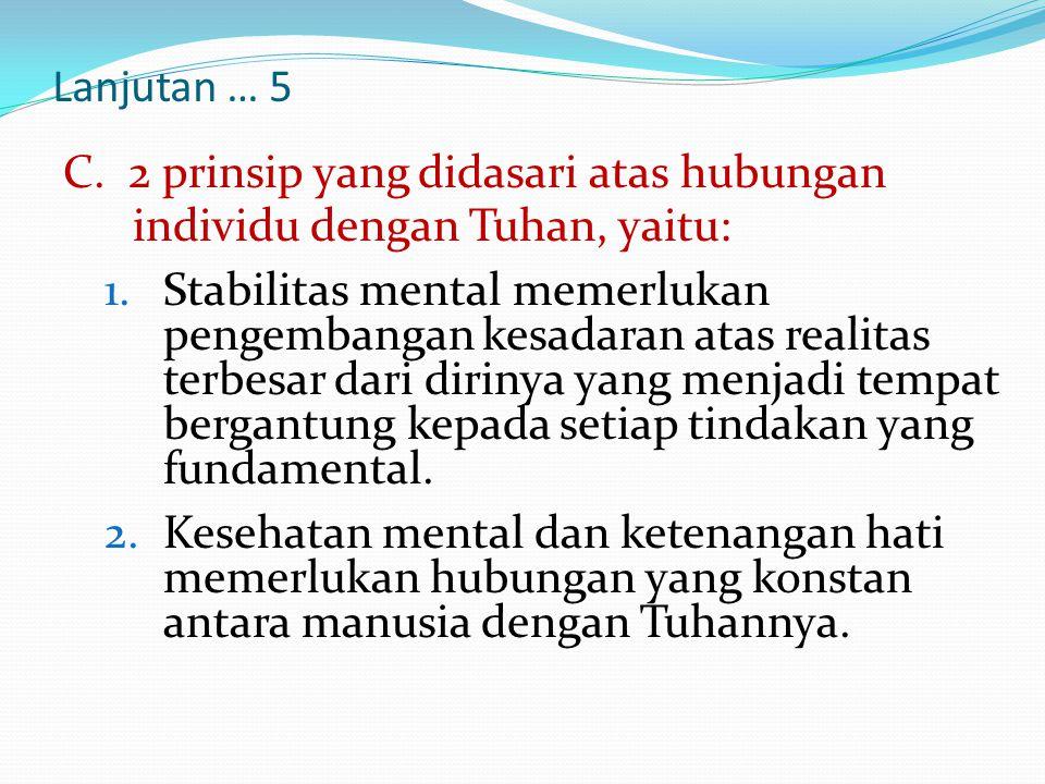Lanjutan … 5 C. 2 prinsip yang didasari atas hubungan individu dengan Tuhan, yaitu: 1.Stabilitas mental memerlukan pengembangan kesadaran atas realita