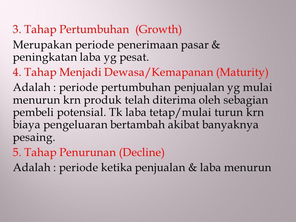 3. Tahap Pertumbuhan (Growth) Merupakan periode penerimaan pasar & peningkatan laba yg pesat. 4. Tahap Menjadi Dewasa/Kemapanan (Maturity) Adalah : pe