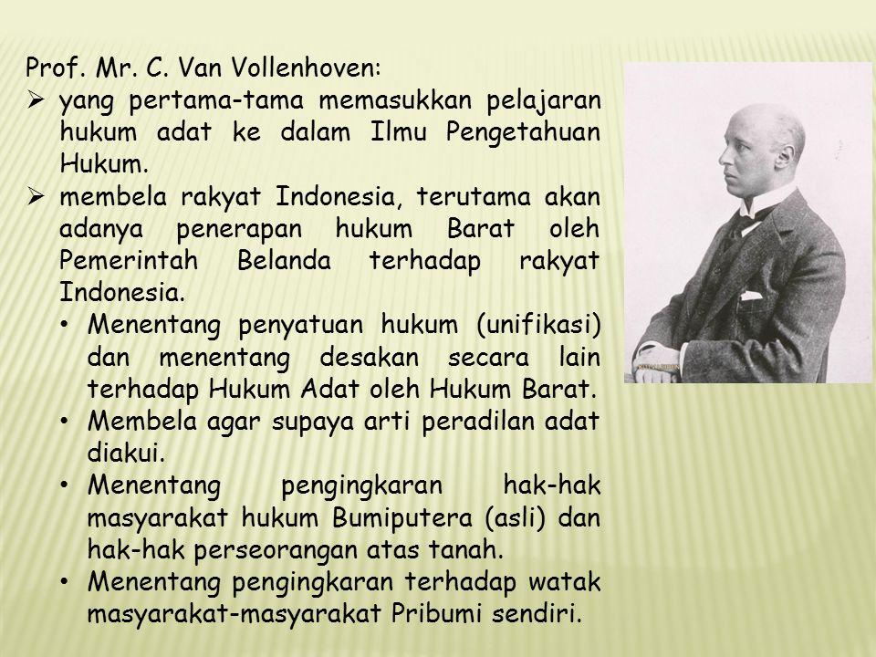 Prof. Mr. C. Van Vollenhoven:  yang pertama-tama memasukkan pelajaran hukum adat ke dalam Ilmu Pengetahuan Hukum.  membela rakyat Indonesia, terutam