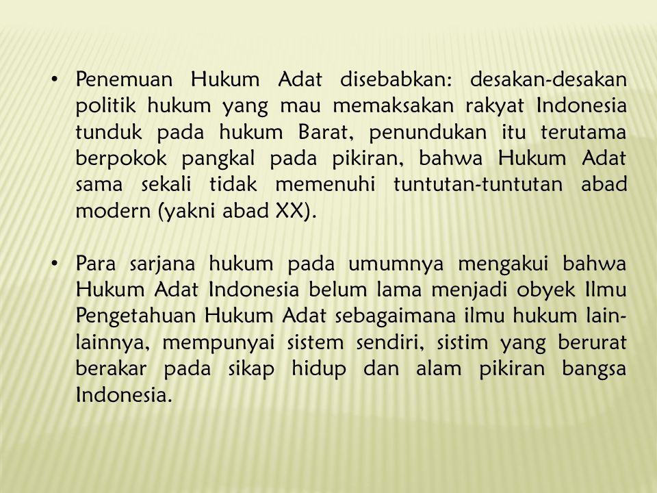 Penemuan Hukum Adat disebabkan: desakan-desakan politik hukum yang mau memaksakan rakyat Indonesia tunduk pada hukum Barat, penundukan itu terutama be