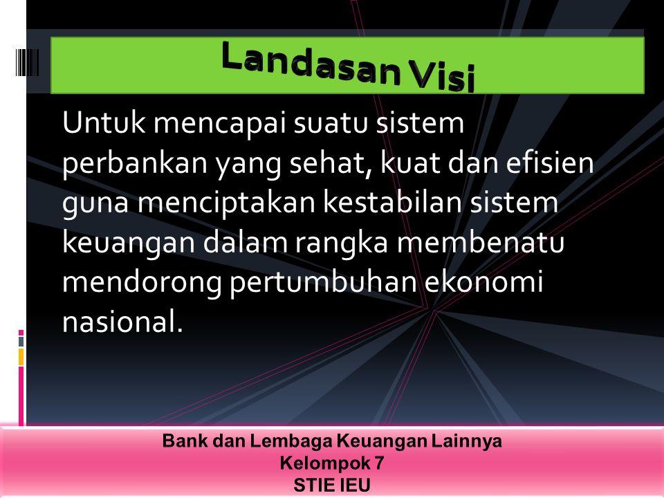 Untuk mencapai suatu sistem perbankan yang sehat, kuat dan efisien guna menciptakan kestabilan sistem keuangan dalam rangka membenatu mendorong pertum