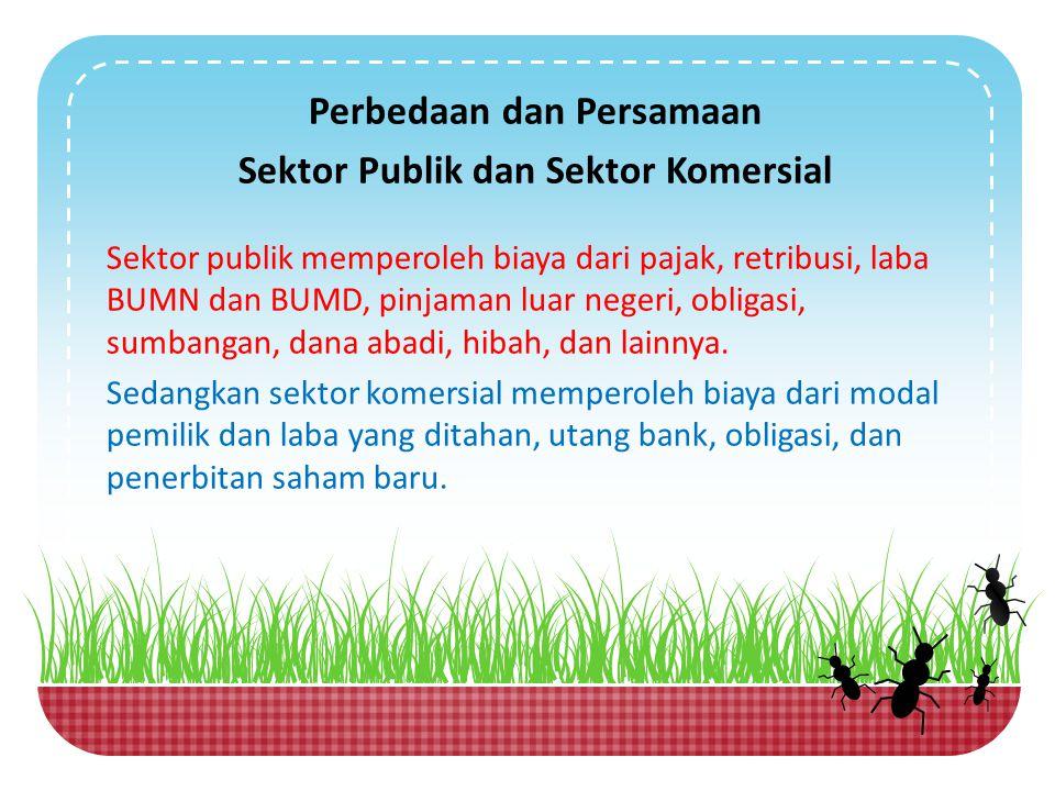 Perbedaan dan Persamaan Sektor Publik dan Sektor Komersial Sektor publik memperoleh biaya dari pajak, retribusi, laba BUMN dan BUMD, pinjaman luar neg
