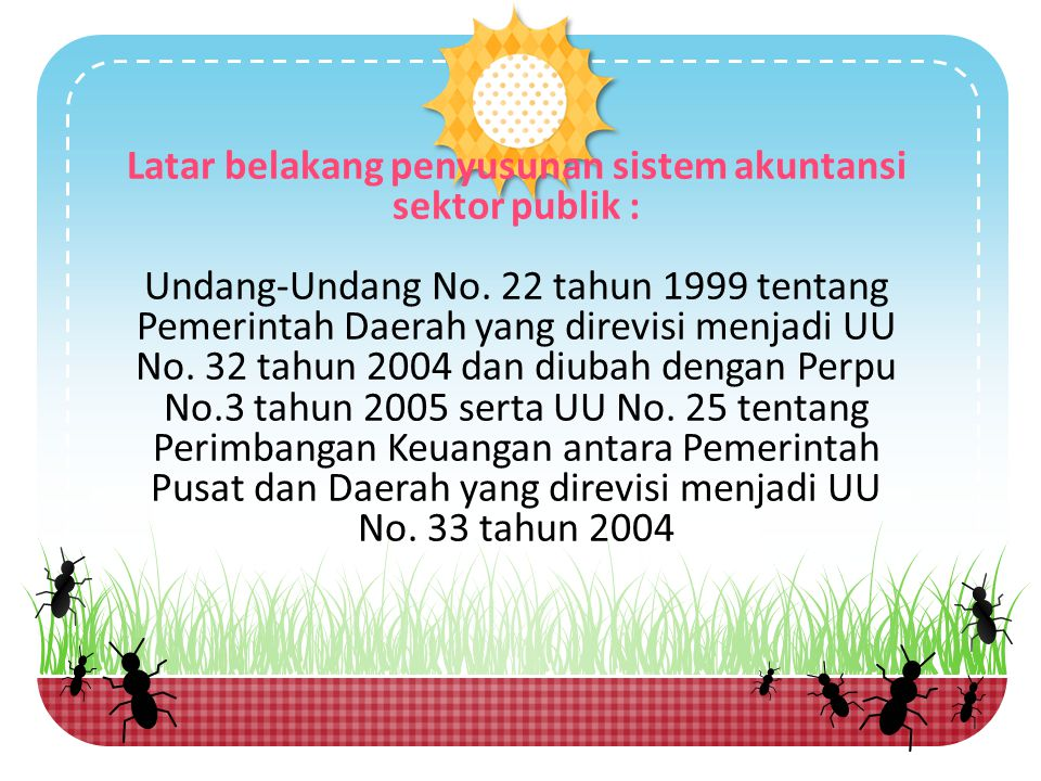 Latar belakang penyusunan sistem akuntansi sektor publik : Undang-Undang No. 22 tahun 1999 tentang Pemerintah Daerah yang direvisi menjadi UU No. 32 t