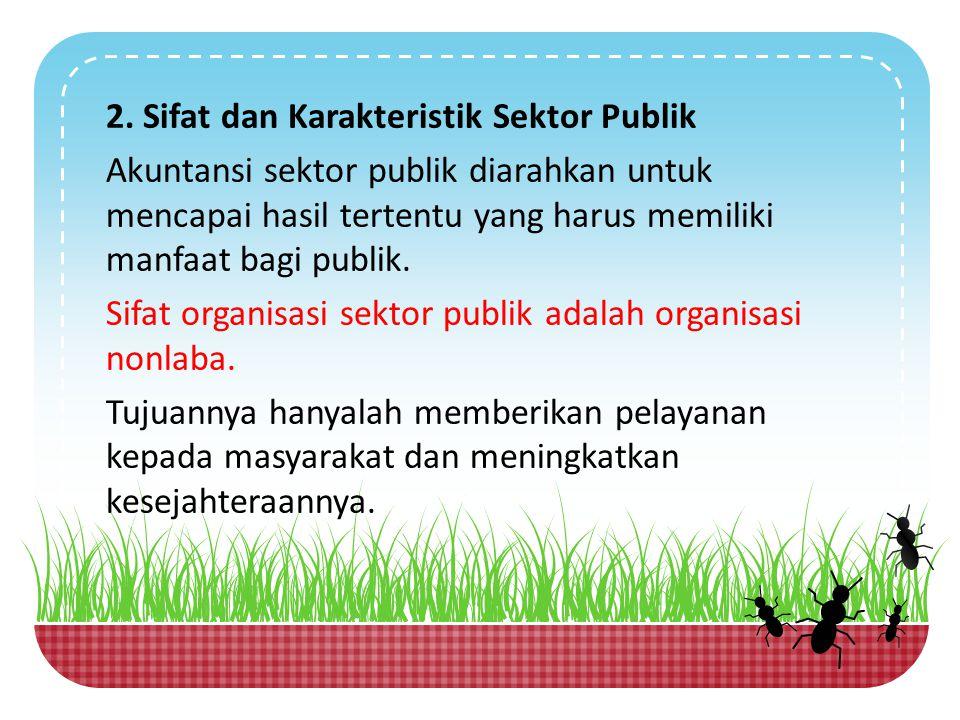 2. Sifat dan Karakteristik Sektor Publik Akuntansi sektor publik diarahkan untuk mencapai hasil tertentu yang harus memiliki manfaat bagi publik. Sifa